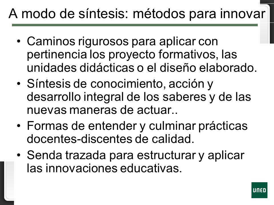 A modo de síntesis: métodos para innovar Caminos rigurosos para aplicar con pertinencia los proyecto formativos, las unidades didácticas o el diseño e
