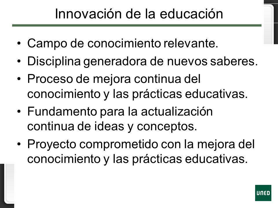 Innovación de la educación Campo de conocimiento relevante. Disciplina generadora de nuevos saberes. Proceso de mejora continua del conocimiento y las