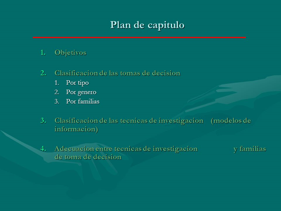 Plan de capitulo 1.Objetivos 2.Clasificacion de las tomas de decision 1.Por tipo 2.Por genero 3.Por familias 3.Clasificacion de las tecnicas de investigacion (modelos de informacion) 4.Adecuacion entre tecnicas de investigacion y familias de toma de decision