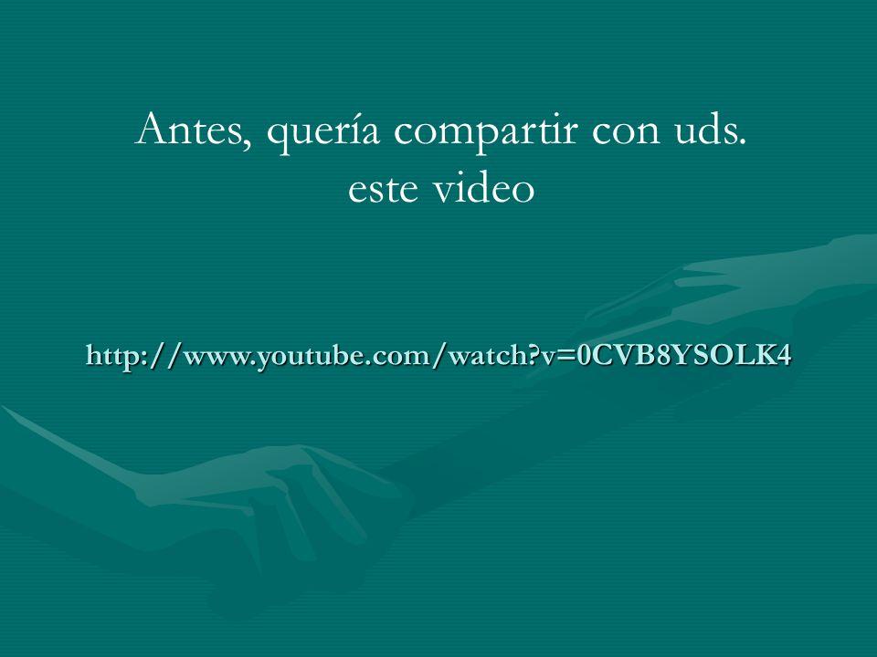 http://www.youtube.com/watch?v=0CVB8YSOLK4 Antes, quería compartir con uds. este video
