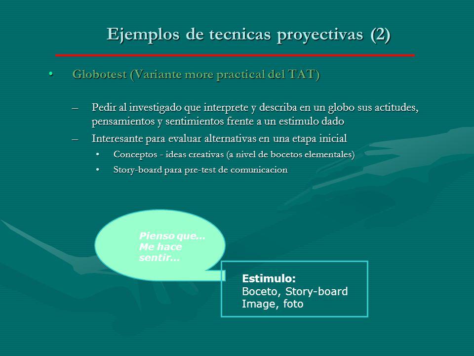 Ejemplos de tecnicas proyectivas (2) Globotest (Variante more practical del TAT)Globotest (Variante more practical del TAT) –Pedir al investigado que interprete y describa en un globo sus actitudes, pensamientos y sentimientos frente a un estimulo dado –Interesante para evaluar alternativas en una etapa inicial Conceptos - ideas creativas (a nivel de bocetos elementales)Conceptos - ideas creativas (a nivel de bocetos elementales) Story-board para pre-test de comunicacionStory-board para pre-test de comunicacion Pienso que… Me hace sentir… Estimulo: Boceto, Story-board Image, foto