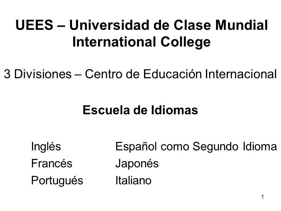 1 UEES – Universidad de Clase Mundial International College 3 Divisiones – Centro de Educación Internacional Escuela de Idiomas InglésEspañol como Segundo Idioma FrancésJaponés PortuguésItaliano