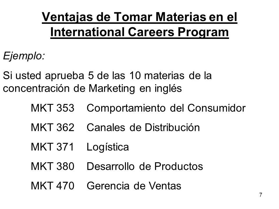 7 Ventajas de Tomar Materias en el International Careers Program Ejemplo: Si usted aprueba 5 de las 10 materias de la concentración de Marketing en inglés MKT 353Comportamiento del Consumidor MKT 362Canales de Distribución MKT 371Logística MKT 380Desarrollo de Productos MKT 470Gerencia de Ventas