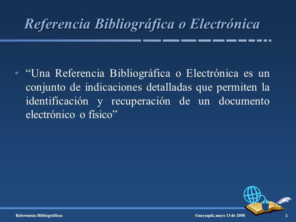 Referencia Bibliográfica o Electrónica Una Referencia Bibliográfica o Electrónica es un conjunto de indicaciones detalladas que permiten la identificación y recuperación de un documento electrónico o físico Guayaquil, mayo 13 de 2008 2 Referencias Bibliográficas