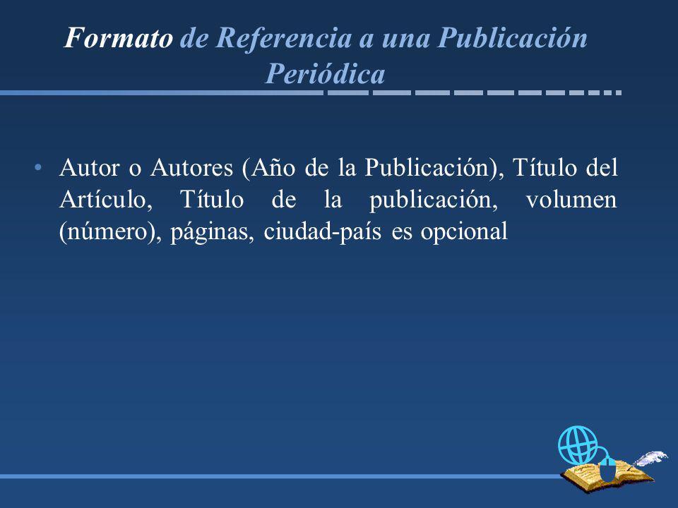 Formato de Referencia a una Publicación Periódica Autor o Autores (Año de la Publicación), Título del Artículo, Título de la publicación, volumen (número), páginas, ciudad-país es opcional