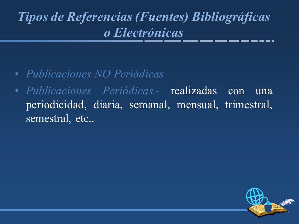 Tipos de Referencias (Fuentes) Bibliográficas o Electrónicas Publicaciones NO Periódicas Publicaciones Periódicas.- realizadas con una periodicidad, diaria, semanal, mensual, trimestral, semestral, etc..
