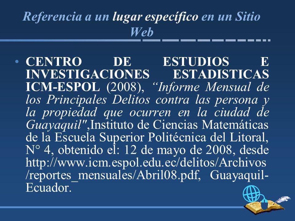 Referencia a un lugar específico en un Sitio Web CENTRO DE ESTUDIOS E INVESTIGACIONES ESTADISTICAS ICM-ESPOL (2008), Informe Mensual de los Principales Delitos contra las persona y la propiedad que ocurren en la ciudad de Guayaquil ,Instituto de Ciencias Matemáticas de la Escuela Superior Politécnica del Litoral, N° 4, obtenido el: 12 de mayo de 2008, desde http://www.icm.espol.edu.ec/delitos/Archivos /reportes_mensuales/Abril08.pdf, Guayaquil- Ecuador.