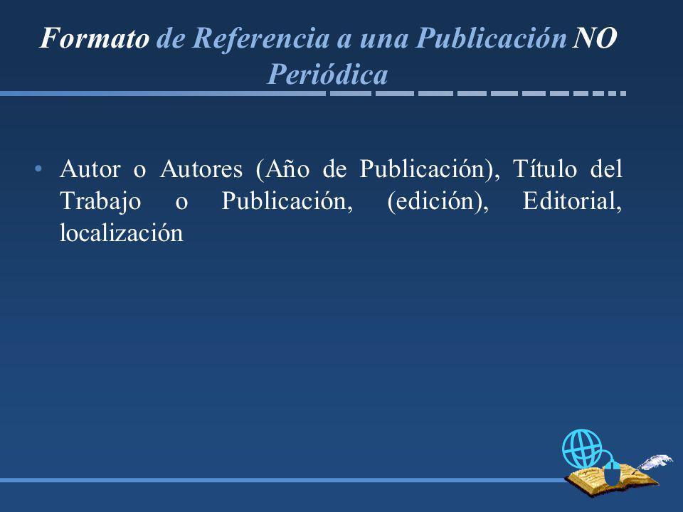 Formato de Referencia a una Publicación NO Periódica Autor o Autores (Año de Publicación), Título del Trabajo o Publicación, (edición), Editorial, localización