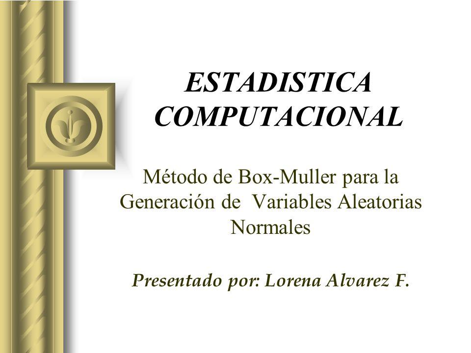 ESTADISTICA COMPUTACIONAL Método de Box-Muller para la Generación de Variables Aleatorias Normales Presentado por: Lorena Alvarez F. Esta presentación