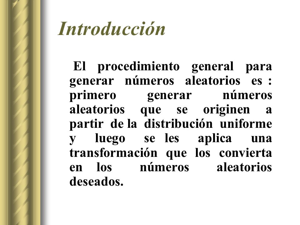 Introducción El procedimiento general para generar números aleatorios es : primero generar números aleatorios que se originen a partir de la distribuc