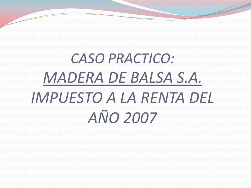 CASO PRACTICO: MADERA DE BALSA S.A. IMPUESTO A LA RENTA DEL AÑO 2007