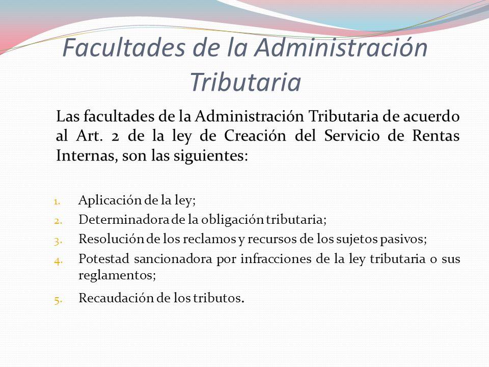 Facultades de la Administración Tributaria Las facultades de la Administración Tributaria de acuerdo al Art. 2 de la ley de Creación del Servicio de R