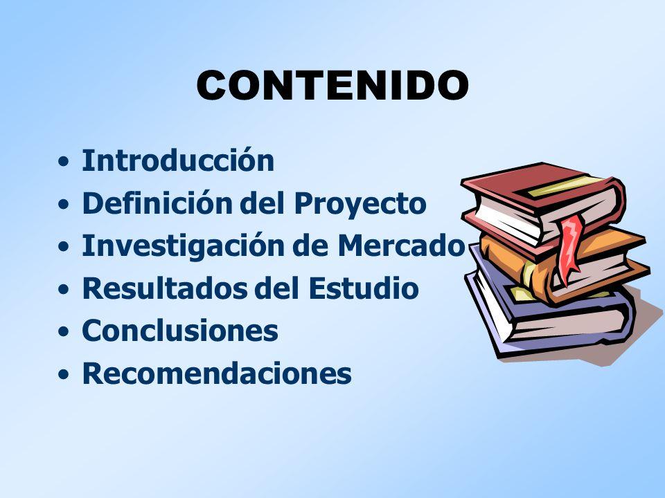 CONTENIDO Introducción Definición del Proyecto Investigación de Mercado Resultados del Estudio Conclusiones Recomendaciones