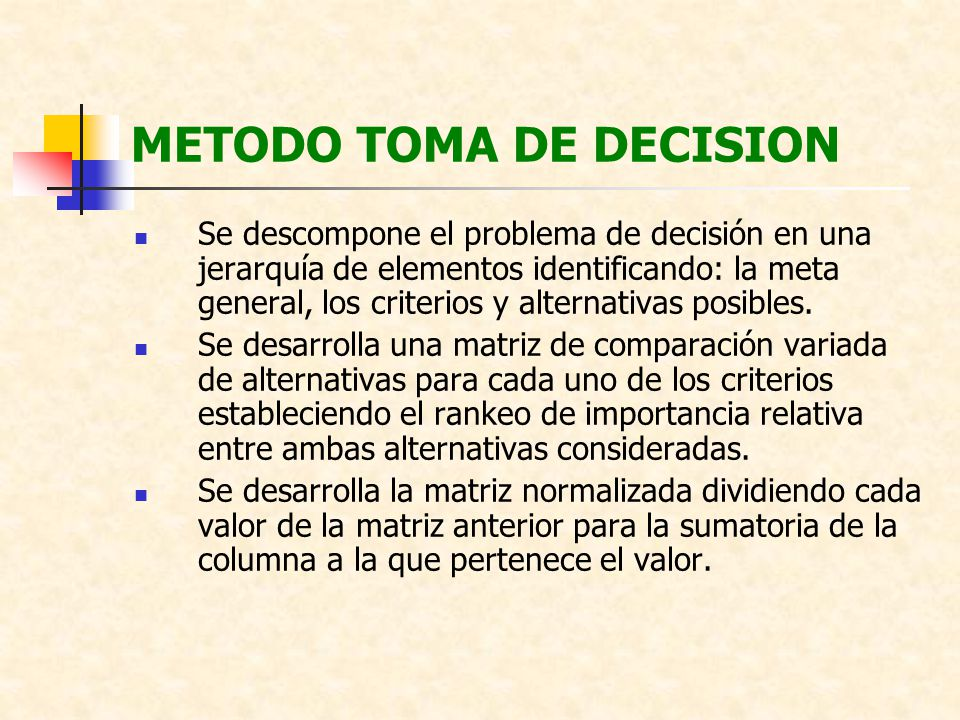 METODO TOMA DE DECISION Se descompone el problema de decisión en una jerarquía de elementos identificando: la meta general, los criterios y alternativ
