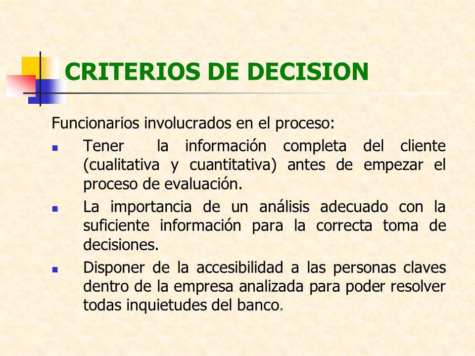 CRITERIOS DE DECISION Funcionarios involucrados en el proceso: Tener la información completa del cliente (cualitativa y cuantitativa) antes de empezar