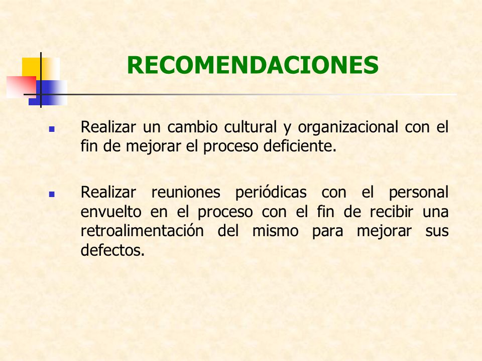 RECOMENDACIONES Realizar un cambio cultural y organizacional con el fin de mejorar el proceso deficiente. Realizar reuniones periódicas con el persona
