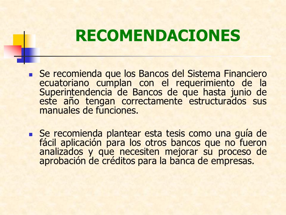 RECOMENDACIONES Se recomienda que los Bancos del Sistema Financiero ecuatoriano cumplan con el requerimiento de la Superintendencia de Bancos de que h