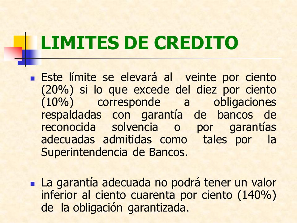 LIMITES DE CREDITO El conjunto de las operaciones en ningún caso podrá exceder del doscientos por ciento (200%) del patrimonio del sujeto de crédito, salvo que existiesen garantías adecuadas que cubran, en lo que excediese por lo menos el ciento veinte por ciento (120%).