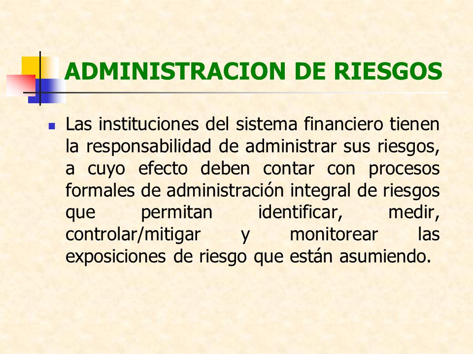 ADMINISTRACION DE RIESGOS Las instituciones del sistema financiero tienen la responsabilidad de administrar sus riesgos, a cuyo efecto deben contar co