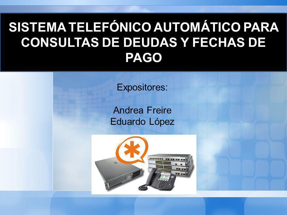 Expositores: Andrea Freire Eduardo López SISTEMA TELEFÓNICO AUTOMÁTICO PARA CONSULTAS DE DEUDAS Y FECHAS DE PAGO
