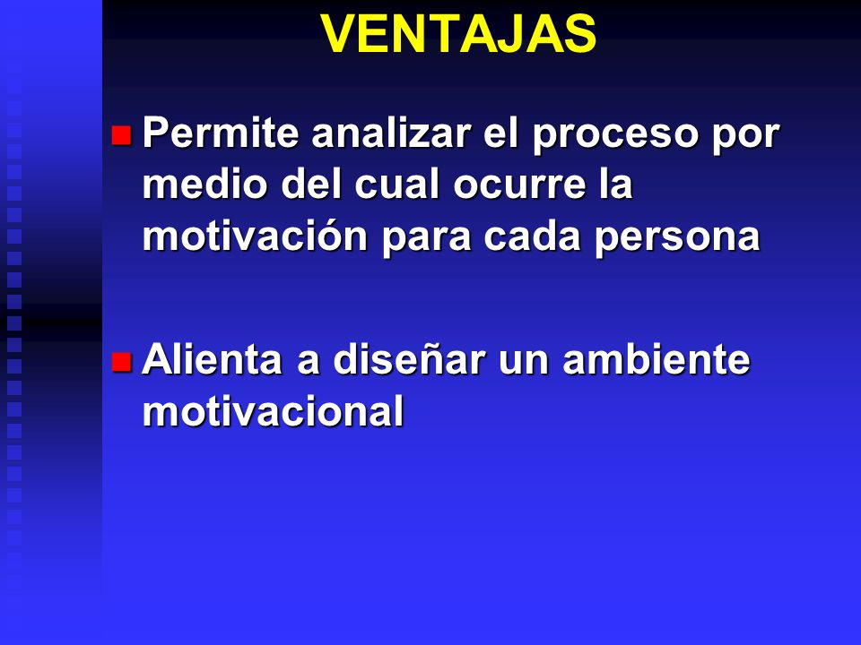 VENTAJAS Permite analizar el proceso por medio del cual ocurre la motivación para cada persona Permite analizar el proceso por medio del cual ocurre la motivación para cada persona Alienta a diseñar un ambiente motivacional Alienta a diseñar un ambiente motivacional