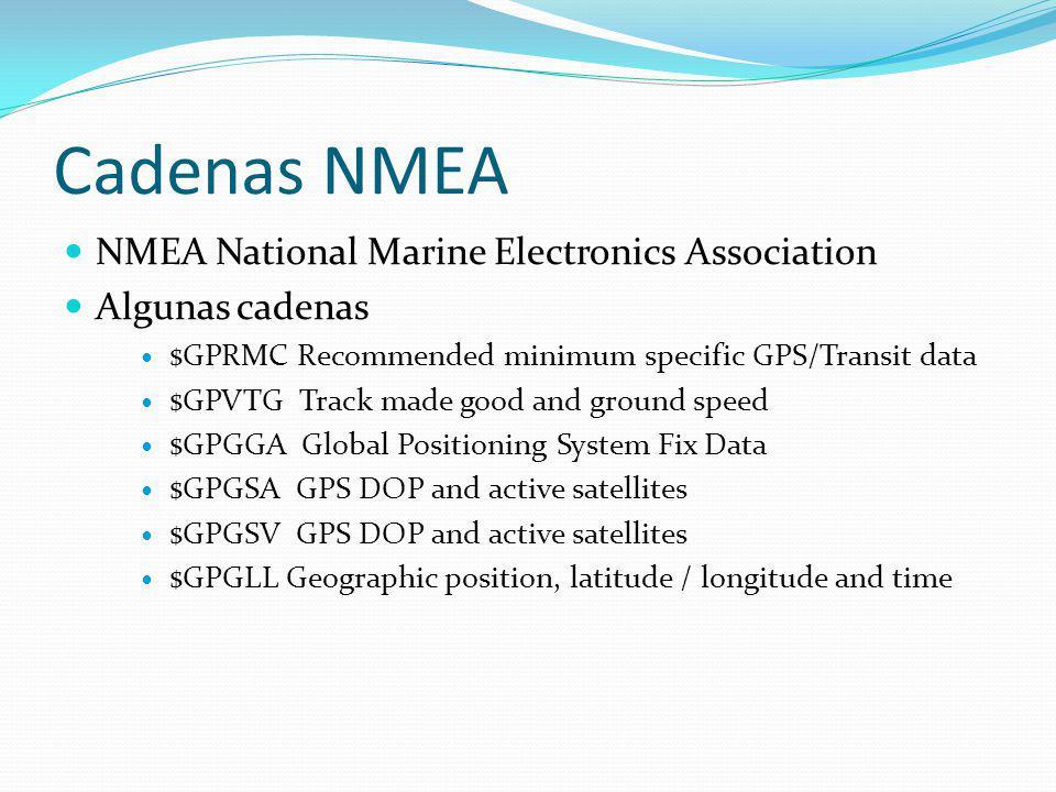 Cadenas NMEA NMEA National Marine Electronics Association Algunas cadenas $GPRMC Recommended minimum specific GPS/Transit data $GPVTG Track made good