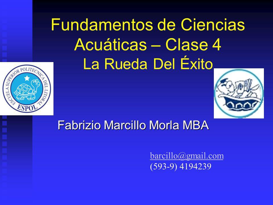 Fundamentos de Ciencias Acuáticas – Clase 4 La Rueda Del Éxito Fabrizio Marcillo Morla MBA barcillo@gmail.com (593-9) 4194239