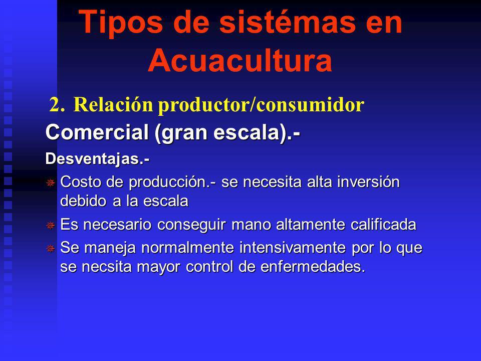 Tipos de sistémas en Acuacultura Comercial (gran escala).- Ventajas.- ¯ Económico en escala.- Grandes piscinas, en terminos de costo/has. Es bajo en c