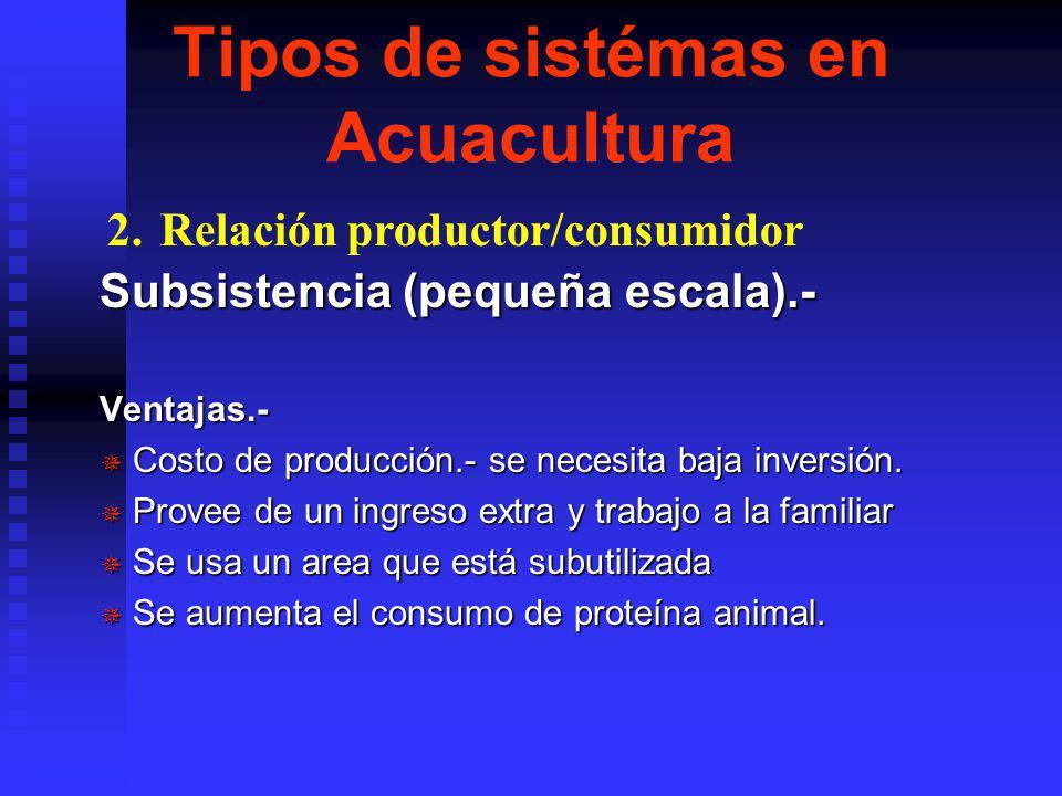 Tipos de sistémas en Acuacultura Subsistencia (pequeña escala) Produce bajo costo de proteína. Normalmente no se producen organismos que tienen un alt