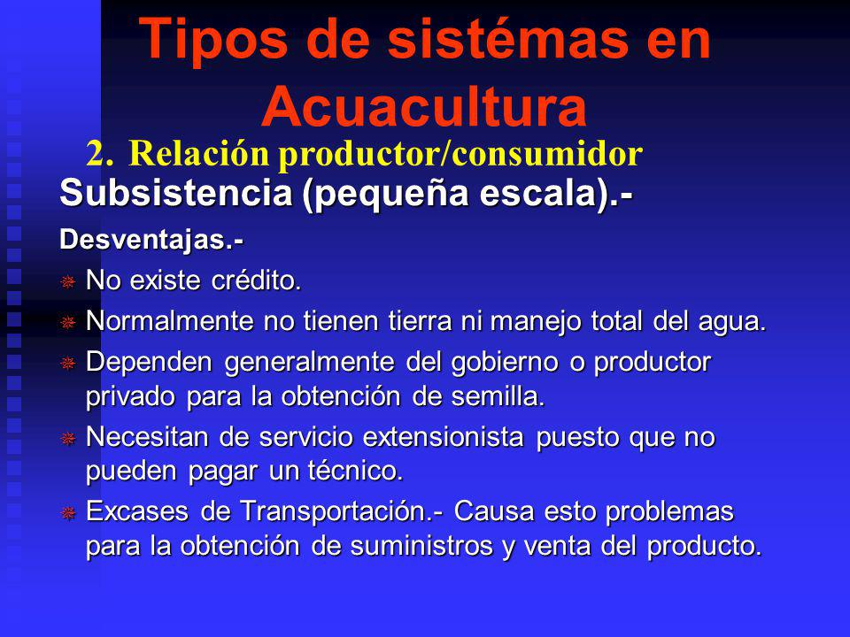 Tipos de sistémas en Acuacultura Subsistencia (pequeña escala).- Ventajas.- ¯ Costo de producción.- se necesita baja inversión. ¯ Provee de un ingreso