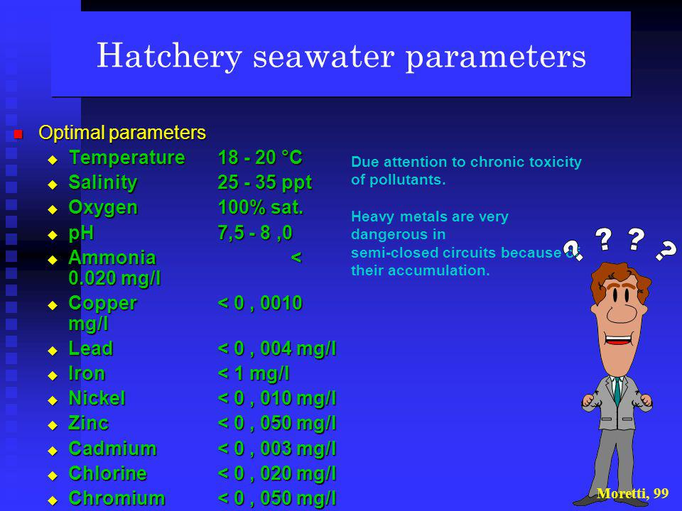 Hatchery seawater circuits: two possible options Moretti, 99 OPEN CIRCUIT Filtered, heated and sterilised sea water is pumped into the rearing tank an
