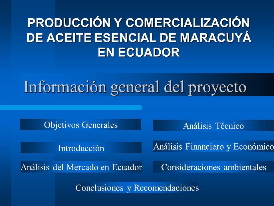 Información general del proyecto PRODUCCIÓN Y COMERCIALIZACIÓN DE ACEITE ESENCIAL DE MARACUYÁ EN ECUADOR Objetivos Generales Análisis del Mercado en E