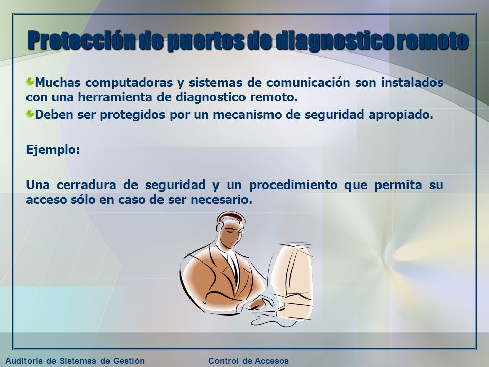 Auditoria de Sistemas de GestiónControl de Accesos Protección de puertos de diagnostico remoto Muchas computadoras y sistemas de comunicación son inst