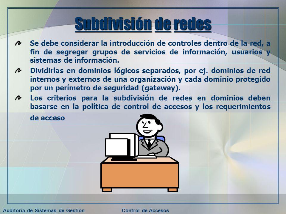 Auditoria de Sistemas de GestiónControl de Accesos Subdivisión de redes Se debe considerar la introducción de controles dentro de la red, a fin de seg