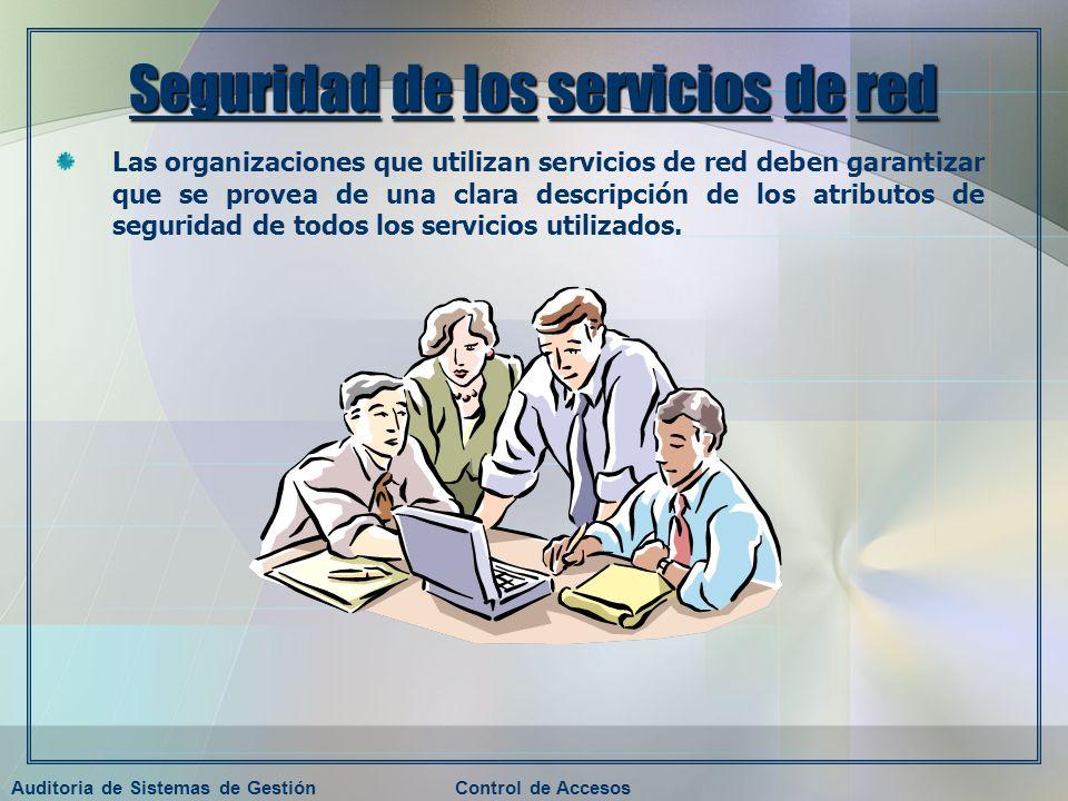 Auditoria de Sistemas de GestiónControl de Accesos Seguridad de los servicios de red Las organizaciones que utilizan servicios de red deben garantizar