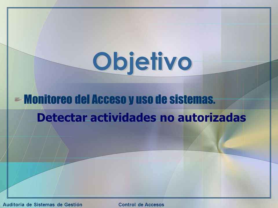 Auditoria de Sistemas de GestiónControl de Accesos Monitoreo del Acceso y uso de sistemas. Detectar actividades no autorizadas