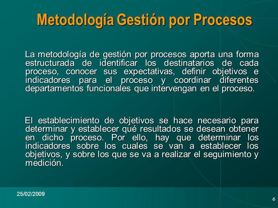 6 25/02/2009 La metodología de gestión por procesos aporta una forma estructurada de identificar los destinatarios de cada proceso, conocer sus expectativas, definir objetivos e indicadores para el proceso y coordinar diferentes departamentos funcionales que intervengan en el proceso.