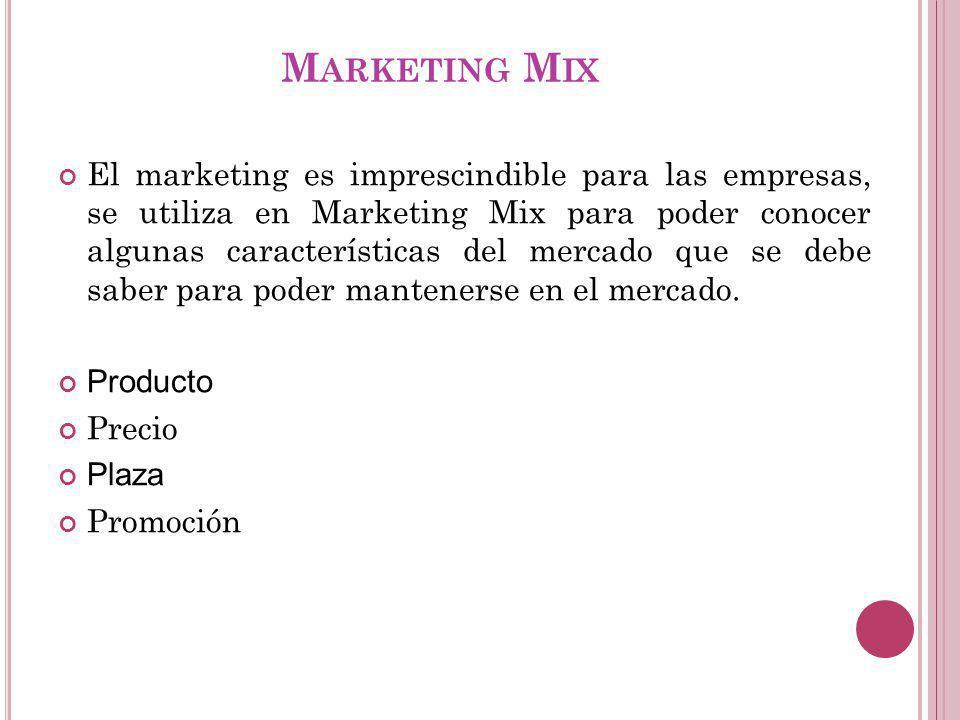 M ARKETING M IX El marketing es imprescindible para las empresas, se utiliza en Marketing Mix para poder conocer algunas características del mercado que se debe saber para poder mantenerse en el mercado.