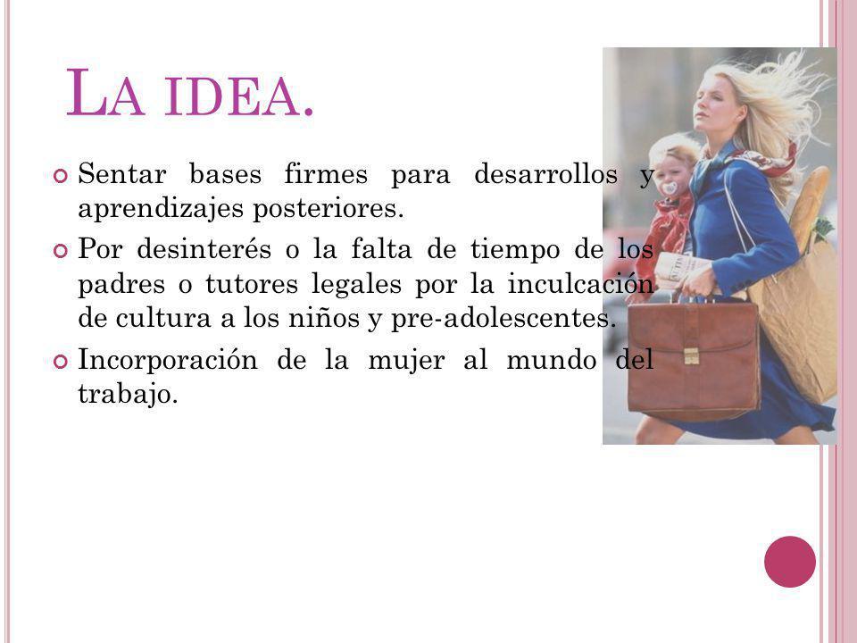 L A IDEA. Sentar bases firmes para desarrollos y aprendizajes posteriores. Por desinterés o la falta de tiempo de los padres o tutores legales por la