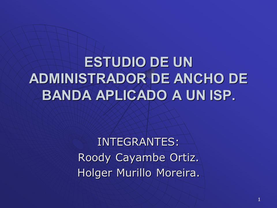 1 ESTUDIO DE UN ADMINISTRADOR DE ANCHO DE BANDA APLICADO A UN ISP. INTEGRANTES: Roody Cayambe Ortiz. Holger Murillo Moreira.