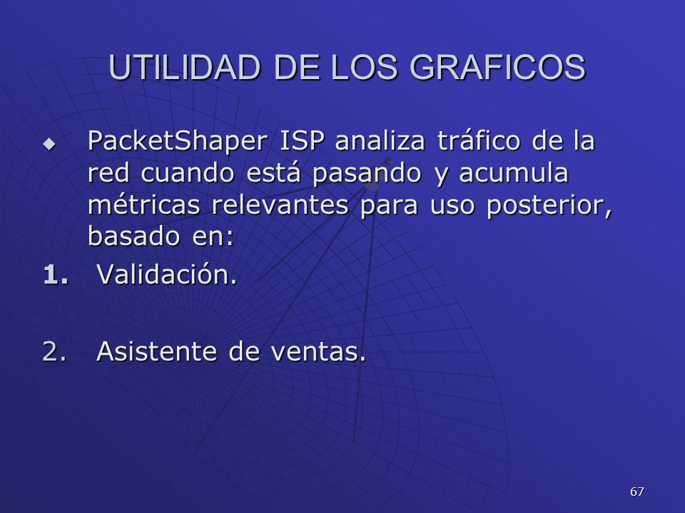 67 UTILIDAD DE LOS GRAFICOS UTILIDAD DE LOS GRAFICOS PacketShaper ISP analiza tráfico de la red cuando está pasando y acumula métricas relevantes para
