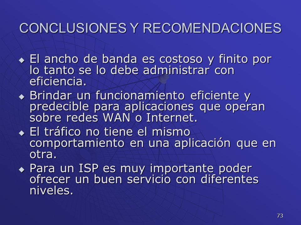 73 CONCLUSIONES Y RECOMENDACIONES El ancho de banda es costoso y finito por lo tanto se lo debe administrar con eficiencia. El ancho de banda es costo