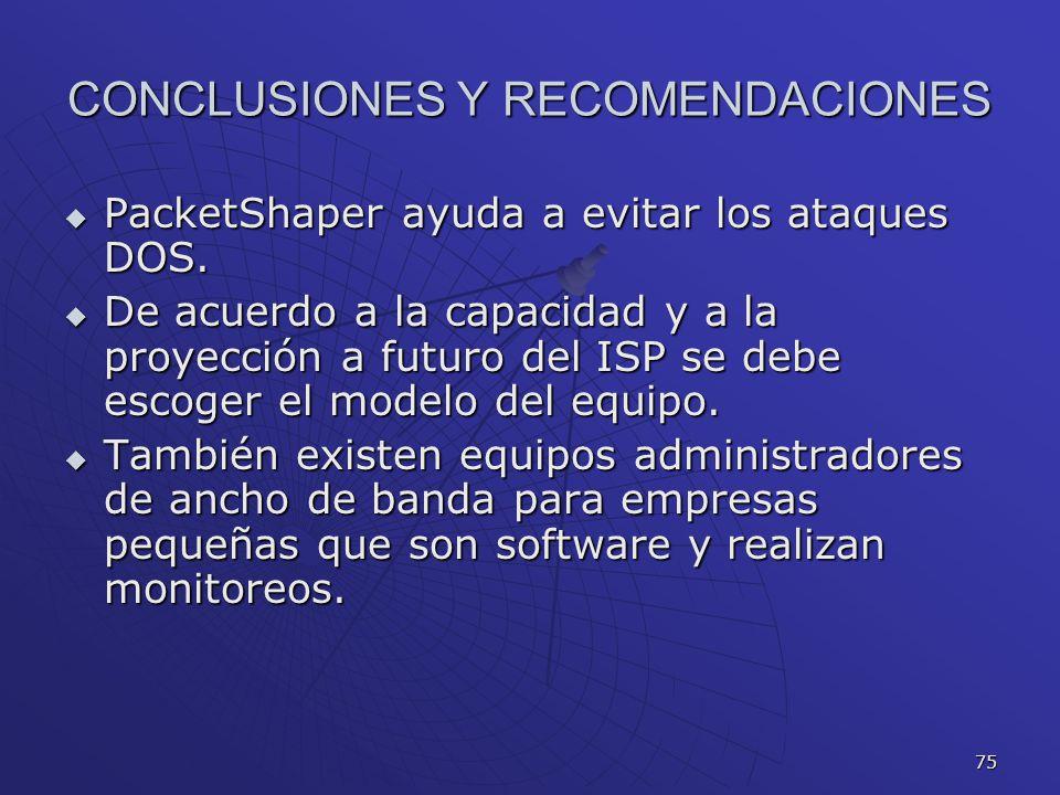 75 CONCLUSIONES Y RECOMENDACIONES PacketShaper ayuda a evitar los ataques DOS. PacketShaper ayuda a evitar los ataques DOS. De acuerdo a la capacidad