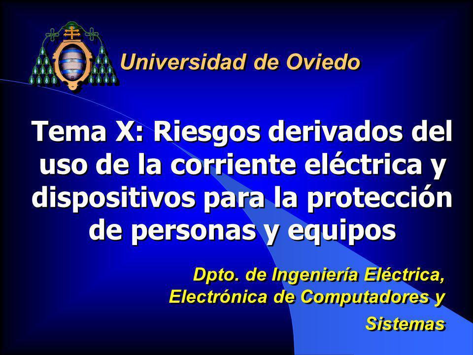 Tema X: Riesgos derivados del uso de la corriente eléctrica y dispositivos para la protección de personas y equipos Universidad de Oviedo Dpto. de Ing