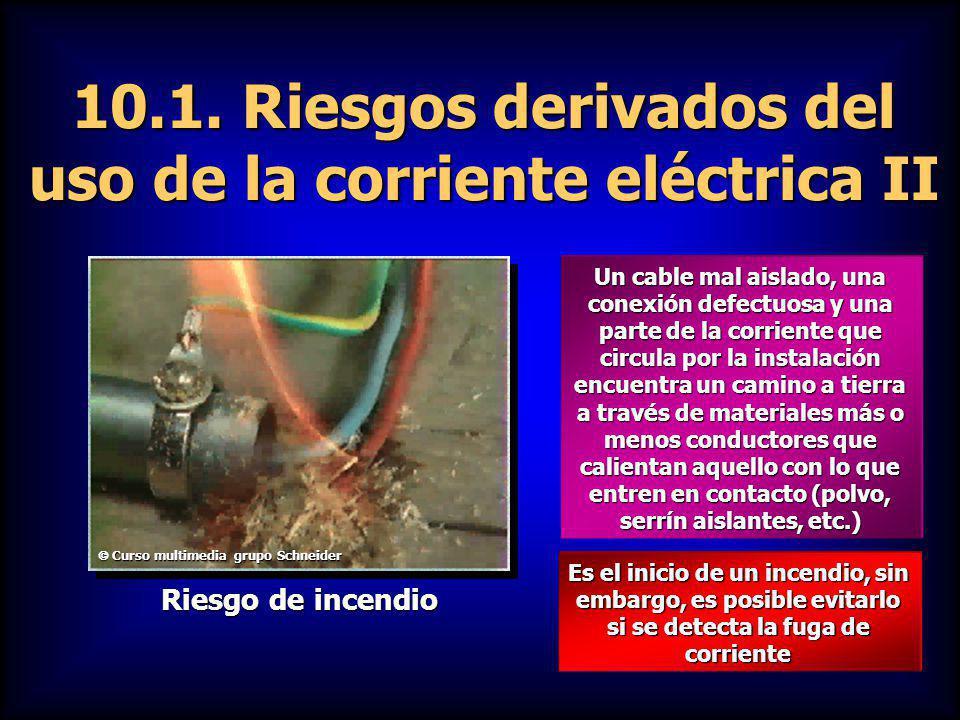 10.1. Riesgos derivados del uso de la corriente eléctrica II Un cable mal aislado, una conexión defectuosa y una parte de la corriente que circula por