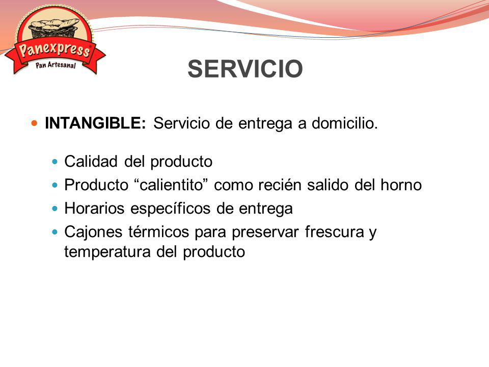 INTANGIBLE: Servicio de entrega a domicilio. Calidad del producto Producto calientito como recién salido del horno Horarios específicos de entrega Caj