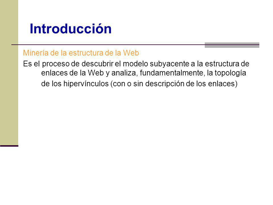 Minería de la estructura de la Web Es el proceso de descubrir el modelo subyacente a la estructura de enlaces de la Web y analiza, fundamentalmente, l