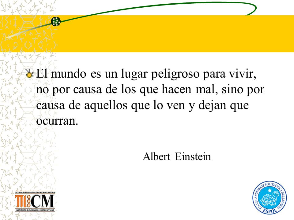 El mundo es un lugar peligroso para vivir, no por causa de los que hacen mal, sino por causa de aquellos que lo ven y dejan que ocurran. Albert Einste