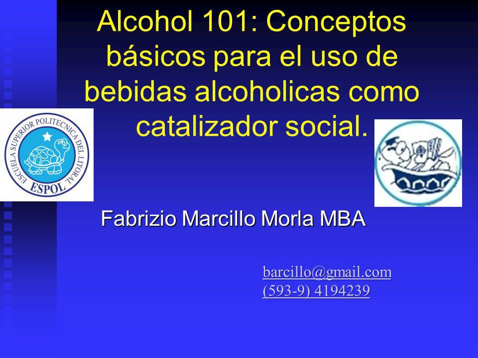 Alcohol 101: Conceptos básicos para el uso de bebidas alcoholicas como catalizador social. Fabrizio Marcillo Morla MBA barcillo@gmail.com (593-9) 4194