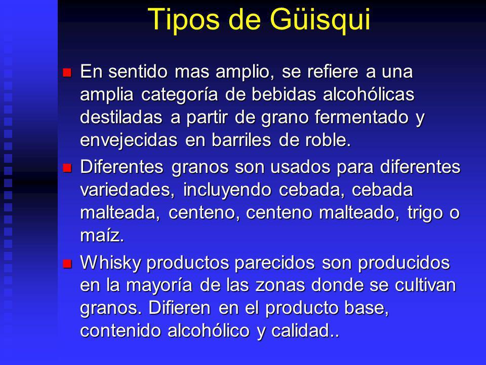 Tipos de Güisqui En sentido mas amplio, se refiere a una amplia categoría de bebidas alcohólicas destiladas a partir de grano fermentado y envejecidas
